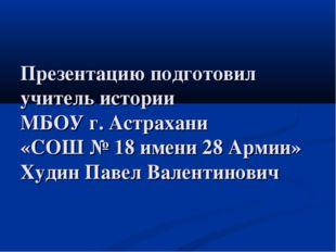 Презентацию подготовил учитель истории МБОУ г. Астрахани «СОШ № 18 имени 28 А