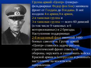 Группа армий «Центр»(генерал-фельдмаршалФедор фон Бок) занимала фронт отГо