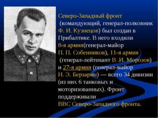 Северо-Западный фронт(командующий, генерал-полковникФ. И. Кузнецов) был соз