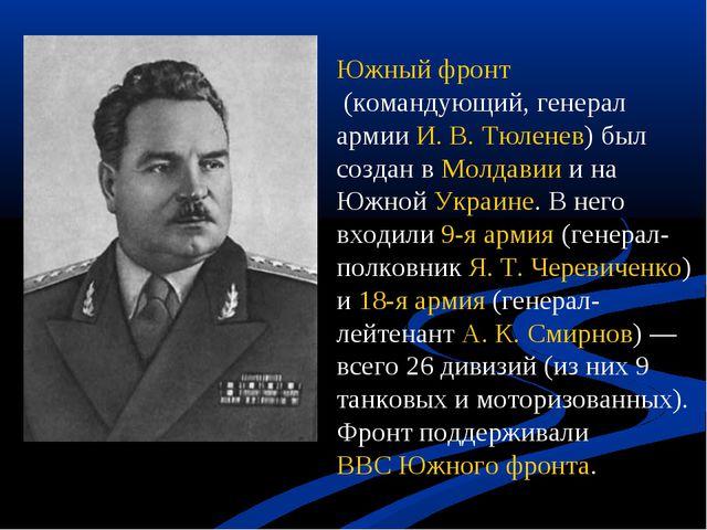 Южный фронт(командующий, генерал армииИ. В. Тюленев) был создан вМолдавии...