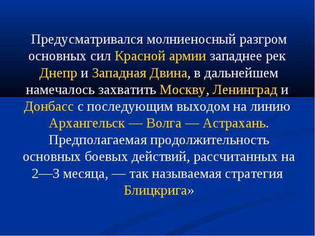 Предусматривался молниеносный разгром основных сил Красной армиизападнее рек...