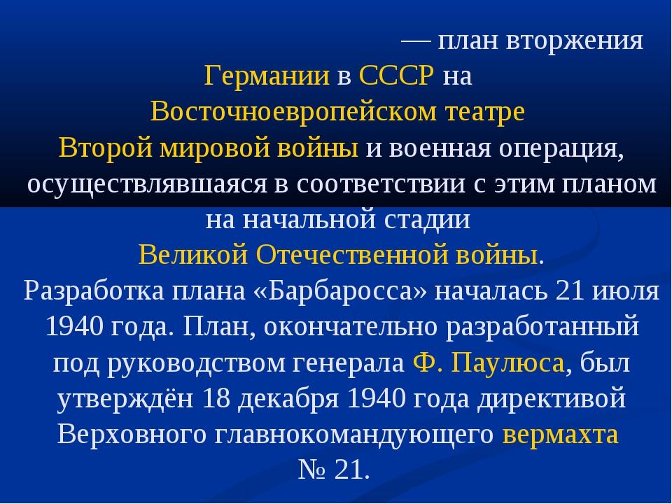 Опера́ция «Барбаро́сса»— план вторженияГерманиивСССРнаВосточноевропейско...
