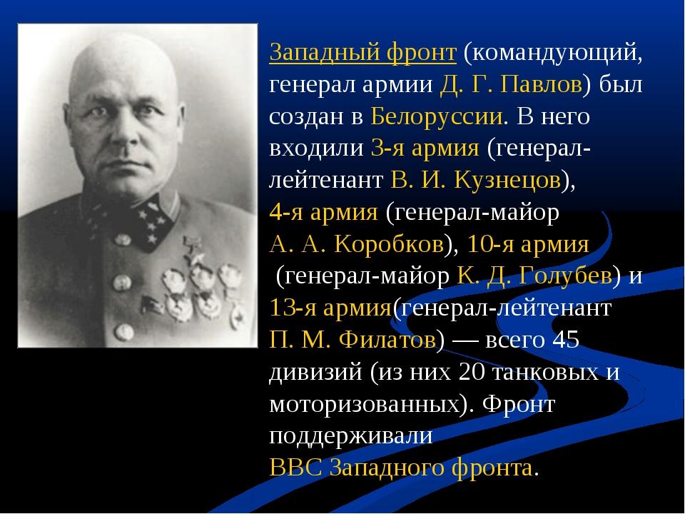 Западный фронт(командующий, генерал армииД. Г. Павлов) был создан вБелорус...