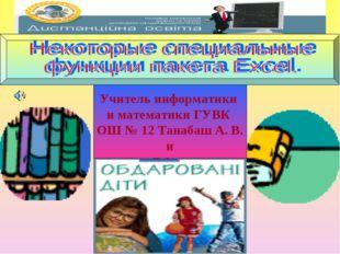 Учитель информатики и математики ГУВК ОШ № 12 Танабаш А. В. и