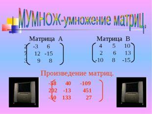 Матрица А Матрица В -3 6 7 12 -15 3 9 8 4 5 10 2 6 13 -10 8 -15 Произведение