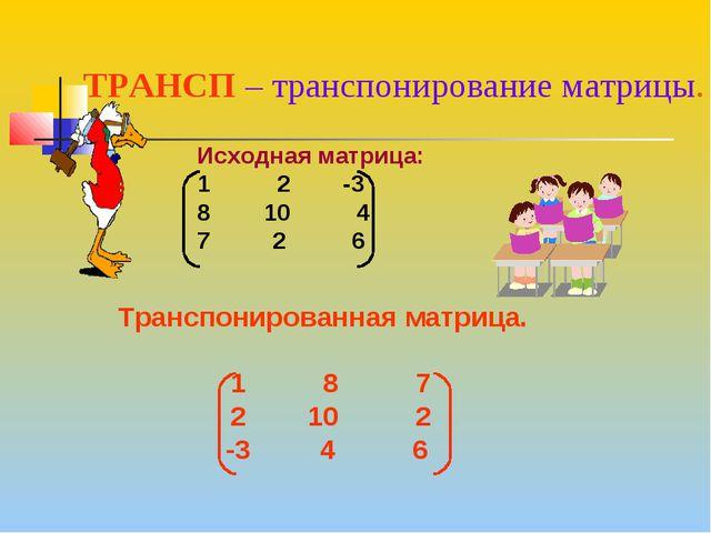 Исходная матрица: 1 2 -3 8 10 4 2 6 ТРАНСП – транспонирование матрицы. Трансп...