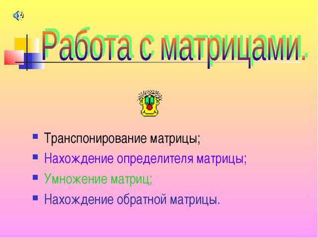 Транспонирование матрицы; Нахождение определителя матрицы; Умножение матриц;...