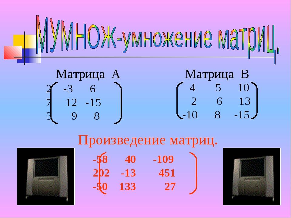 Матрица А Матрица В -3 6 7 12 -15 3 9 8 4 5 10 2 6 13 -10 8 -15 Произведение...