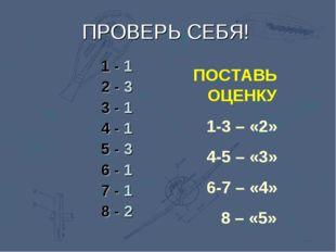 ПОСТАВЬ ОЦЕНКУ 1-3 – «2» 4-5 – «3» 6-7 – «4» 8 – «5» ПРОВЕРЬ СЕБЯ! 1 - 1 2 -