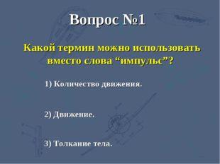 """Вопрос №1 Какой термин можно использовать вместо слова """"импульс""""? 1) Количест"""