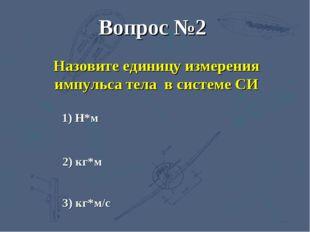 3) кг*м/с 2) кг*м 1) Н*м Вопрос №2 Назовите единицу измерения импульса тела в