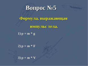 3) p = m * V 2) p = m * F 1) р = m * g Вопрос №5 Формула, выражающая импульс