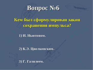 3) Г. Галилеем. 2) К.Э. Циолковским. 1) И. Ньютоном. Вопрос №6 Кем был сформу