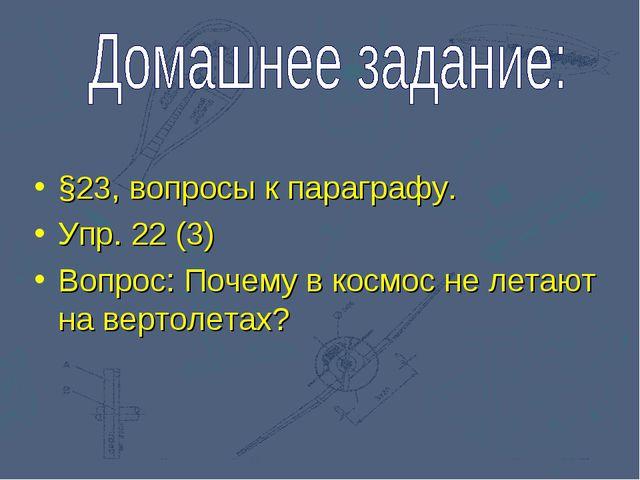 §23, вопросы к параграфу. Упр. 22 (3) Вопрос: Почему в космос не летают на ве...