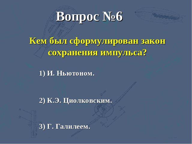 3) Г. Галилеем. 2) К.Э. Циолковским. 1) И. Ньютоном. Вопрос №6 Кем был сформу...