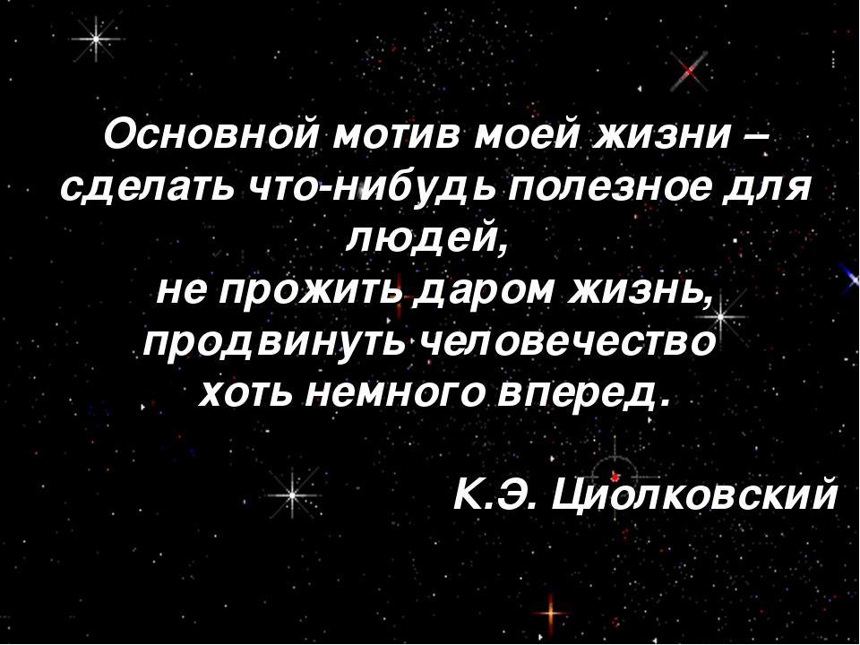 Основной мотив моей жизни – сделать что-нибудь полезное для людей, не прожить...
