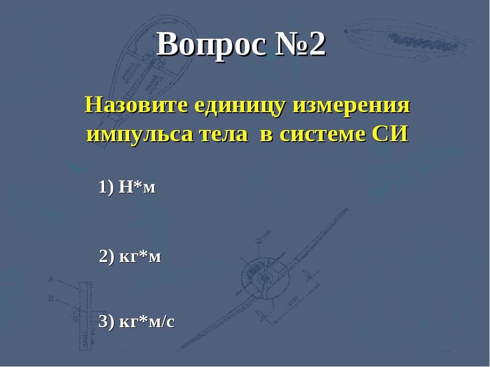3) кг*м/с 2) кг*м 1) Н*м Вопрос №2 Назовите единицу измерения импульса тела в...