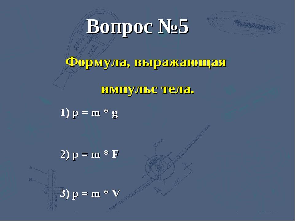 3) p = m * V 2) p = m * F 1) р = m * g Вопрос №5 Формула, выражающая импульс...