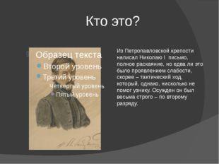Кто это? Из Петропавловской крепости написал Николаю I письмо, полное раская