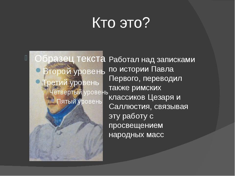Кто это? Работал над записками по истории Павла Первого, переводил также рим...