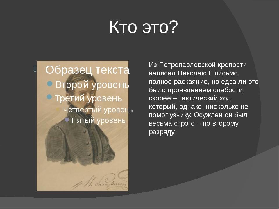 Кто это? Из Петропавловской крепости написал Николаю I письмо, полное раская...