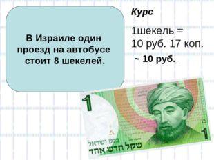 В Израиле один проезд на автобусе стоит 8 шекелей. Курс 1шекель = 10 руб. 17