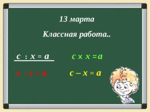 с : х = а с х х = а х : с = а с – х = а 13 марта Классная работа..