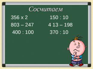 Сосчитаем 356 х 2 803 – 247 400 : 100 150 : 10 4 13 – 198 370 : 10