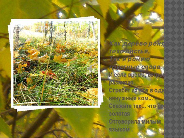Как дерево роняет тихо листья, Так я роняю грустные слова. И если время, ветр...
