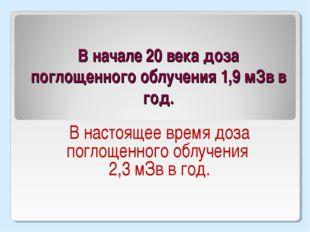 В начале 20 века доза поглощенного облучения 1,9 мЗв в год. В настоящее время