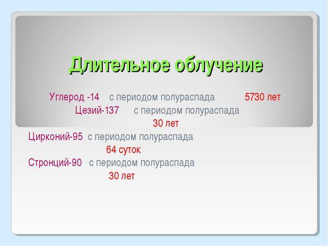 Длительное облучение Углерод -14 с периодом полураспада 5730 лет Цезий-137 с...