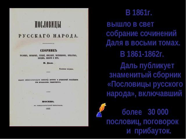В 1861г. вышло в свет собрание сочинений Даля в восьми томах. В 1861-1862г....