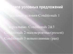 3 типа условных предложений реальные условия-Conditionals 1 нереальные- Condi