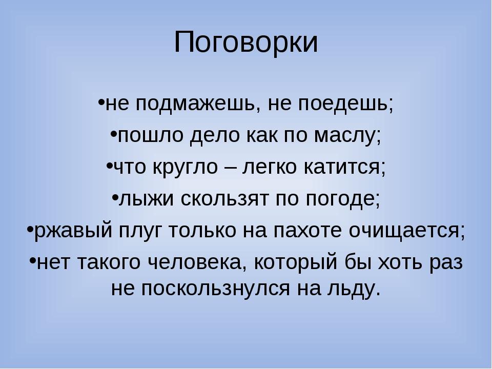 Поговорки не подмажешь, не поедешь; пошло дело как по маслу; что кругло – лег...