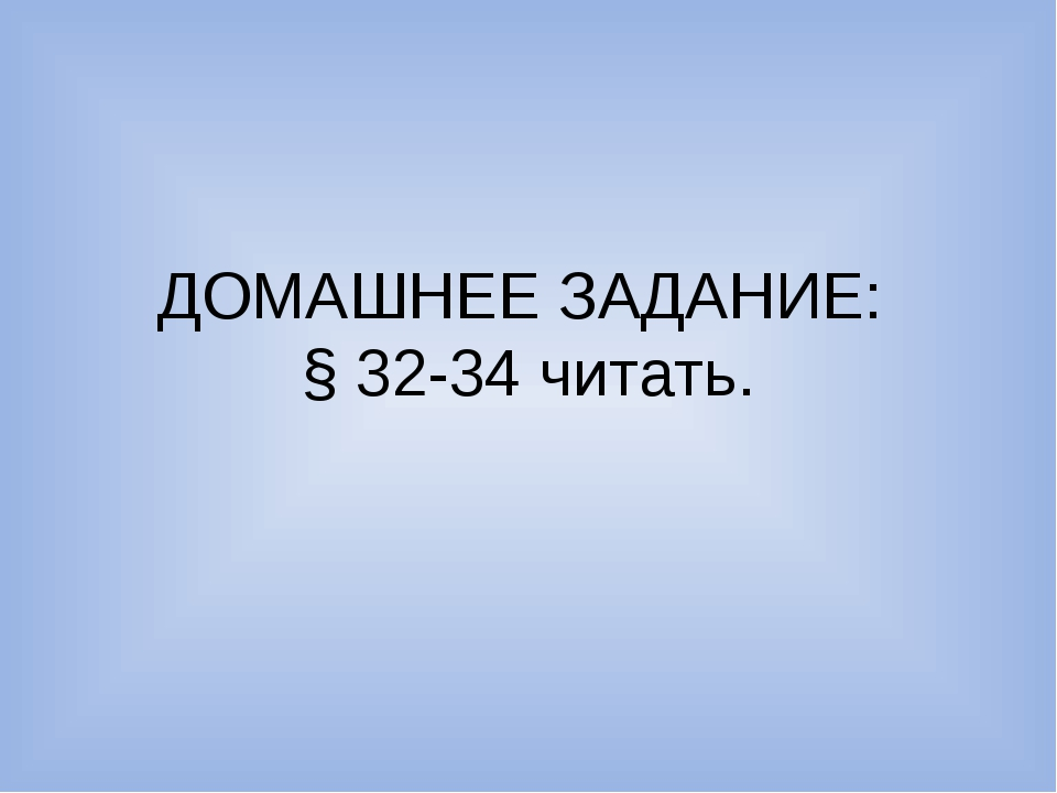 ДОМАШНЕЕ ЗАДАНИЕ: § 32-34 читать.