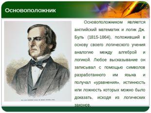 Основоположником является английский математик и логик Дж. Буль (1815-1864),