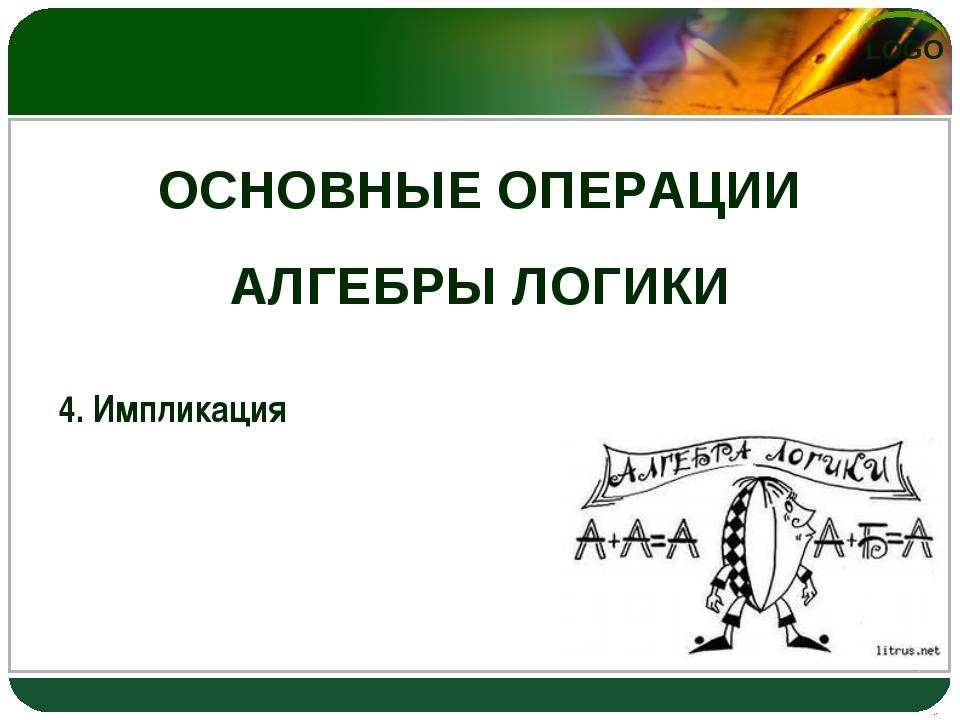ОСНОВНЫЕ ОПЕРАЦИИ АЛГЕБРЫ ЛОГИКИ 4. Импликация LOGO