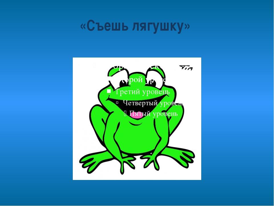 «Съешь лягушку»