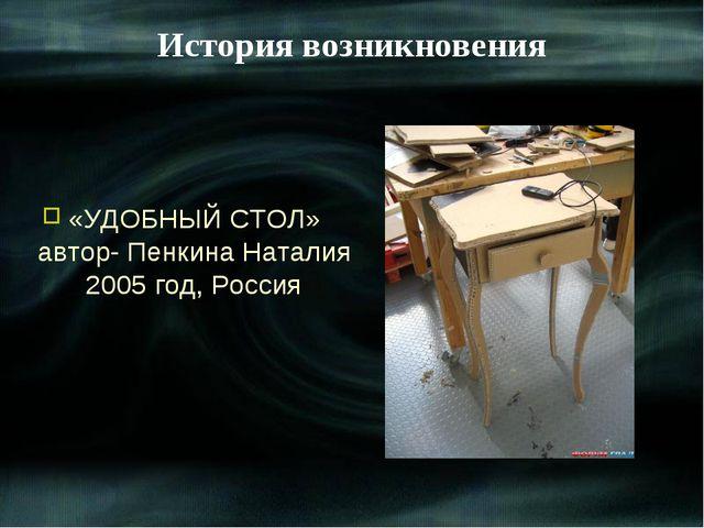«УДОБНЫЙ СТОЛ» автор- Пенкина Наталия 2005 год, Россия История возникновения