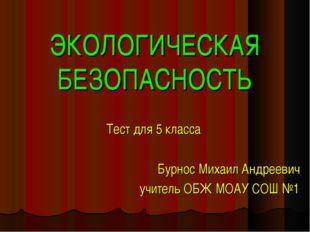 ЭКОЛОГИЧЕСКАЯ БЕЗОПАСНОСТЬ Тест для 5 класса Бурнос Михаил Андреевич учитель