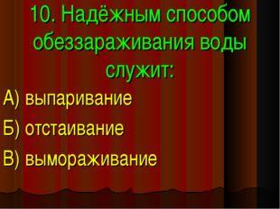 10. Надёжным способом обеззараживания воды служит: А) выпаривание Б) отстаива