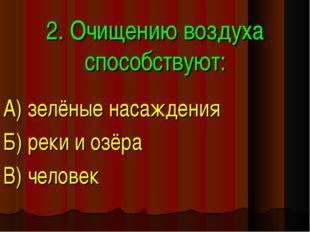 2. Очищению воздуха способствуют: А) зелёные насаждения Б) реки и озёра В) че