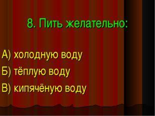 8. Пить желательно: А) холодную воду Б) тёплую воду В) кипячёную воду