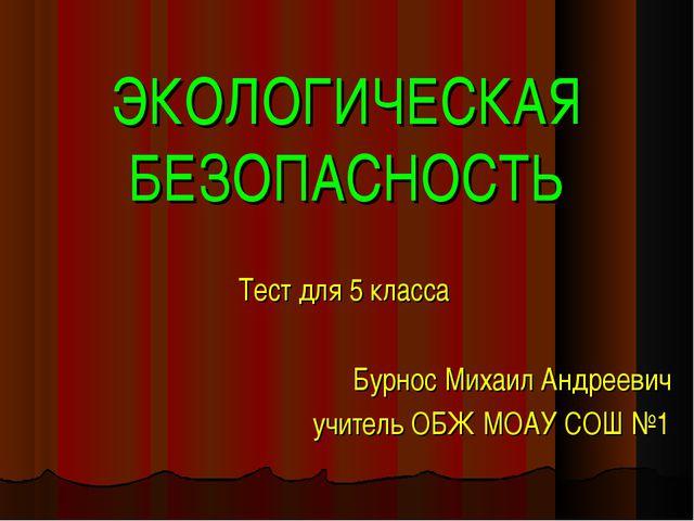 ЭКОЛОГИЧЕСКАЯ БЕЗОПАСНОСТЬ Тест для 5 класса Бурнос Михаил Андреевич учитель...