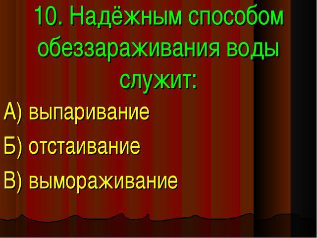 10. Надёжным способом обеззараживания воды служит: А) выпаривание Б) отстаива...