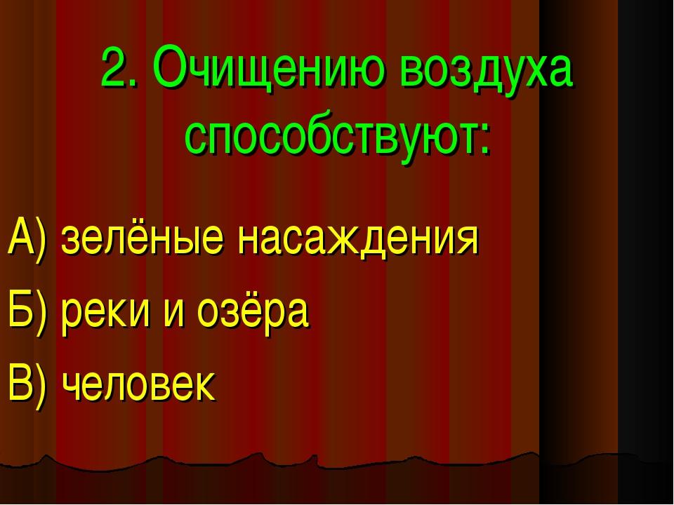 2. Очищению воздуха способствуют: А) зелёные насаждения Б) реки и озёра В) че...
