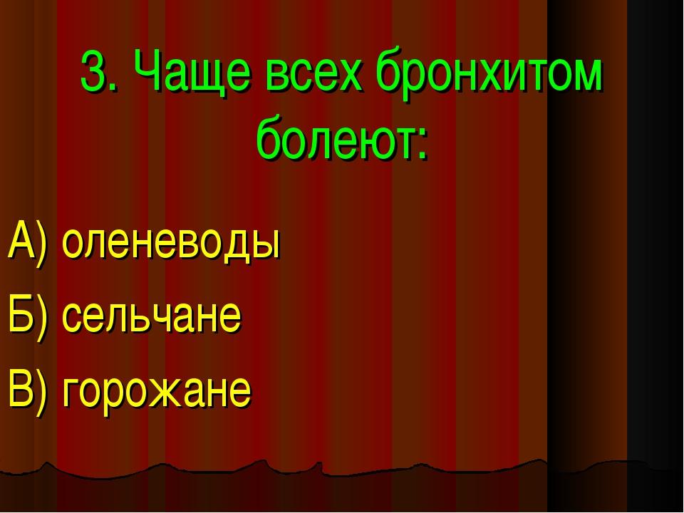 3. Чаще всех бронхитом болеют: А) оленеводы Б) сельчане В) горожане