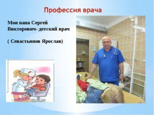Мои папа Сергей Викторович- детский врач ( Севастьянов Ярослав)