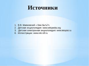 В.В. Маяковский « Кем быть?» Детская энциклопедия: www.wikipedia.org 3. Детс