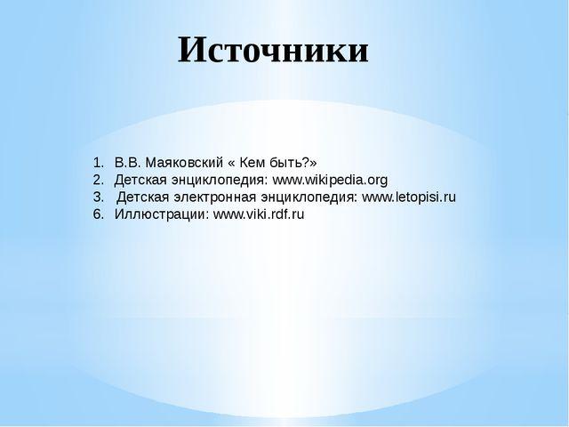 В.В. Маяковский « Кем быть?» Детская энциклопедия: www.wikipedia.org 3. Детс...